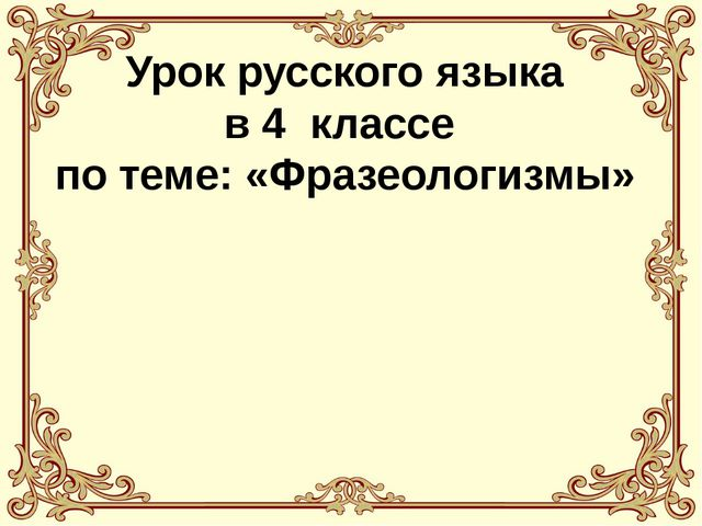 Урок русского языка в 4 классе по теме: «Фразеологизмы»