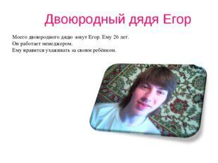 Двоюродный дядя Егор Моего двоюродного дядю зовут Егор. Ему 26 лет. Он работа