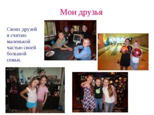 Мои друзья Своих друзей я считаю маленькой частью своей большой семьи.