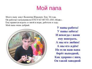 Мой папа Моего папу зовут Валентин Юрьевич. Ему 34 года. Он работает начальни