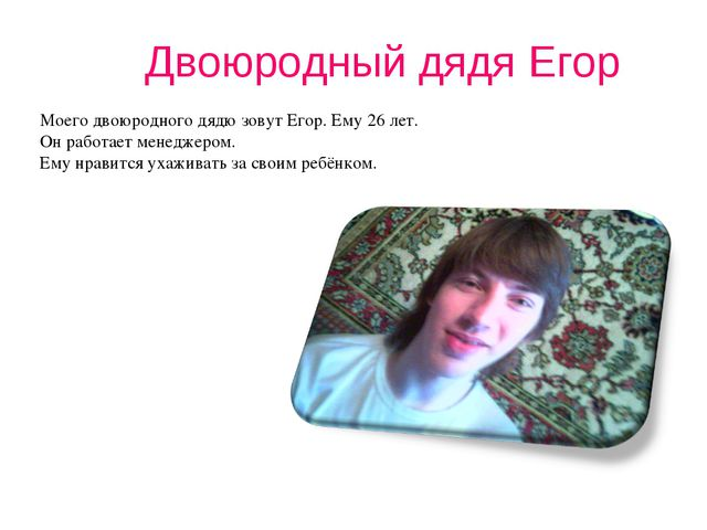 Двоюродный дядя Егор Моего двоюродного дядю зовут Егор. Ему 26 лет. Он работа...