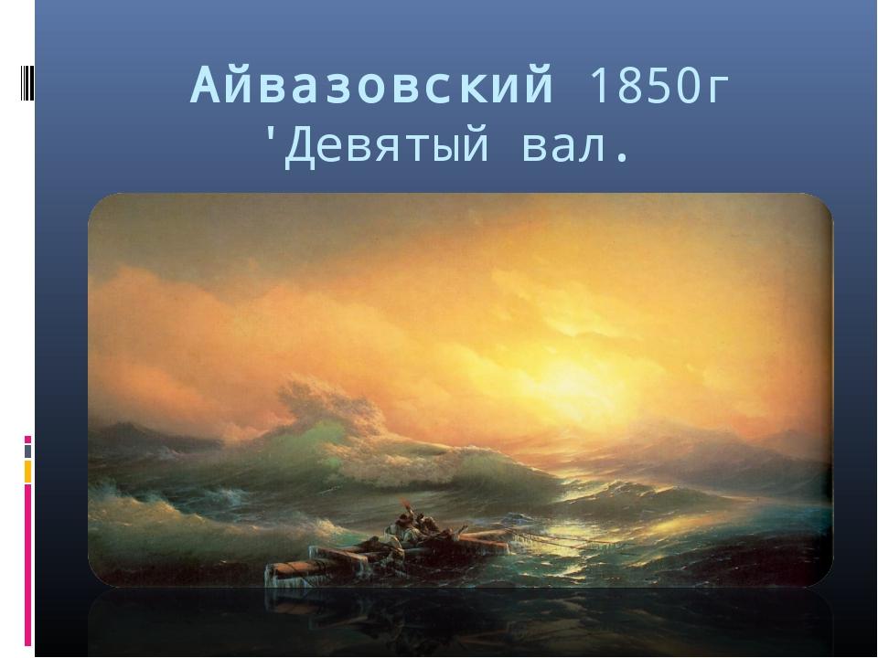 Айвазовский 1850г 'Девятый вал.