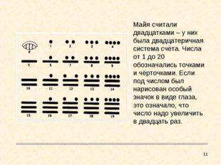 * Майя считали двадцатками – у них была двадцатеричная система счёта. Числа о
