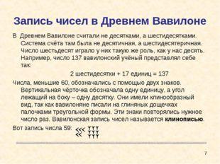 Запись чисел в Древнем Вавилоне В Древнем Вавилоне считали не десятками, а ше