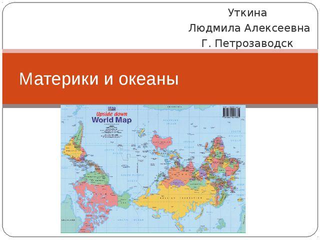 Уткина Людмила Алексеевна Г. Петрозаводск Материки и океаны