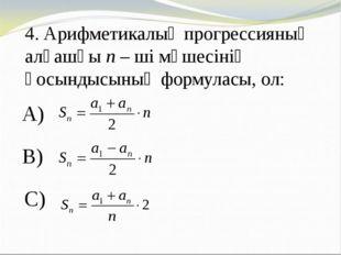 4. Арифметикалық прогрессияның алғашқы n – ші мүшесінің қосындысының формулас