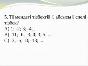 5. Төмендегі тізбектің қайсысы өспелі тізбек? A) 1; -2; 3; -4; ... B) -11; -6