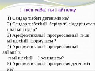 Өткен сабақты қайталау 1) Сандар тізбегі дегеніміз не? 2) Сандар тізбегінің б
