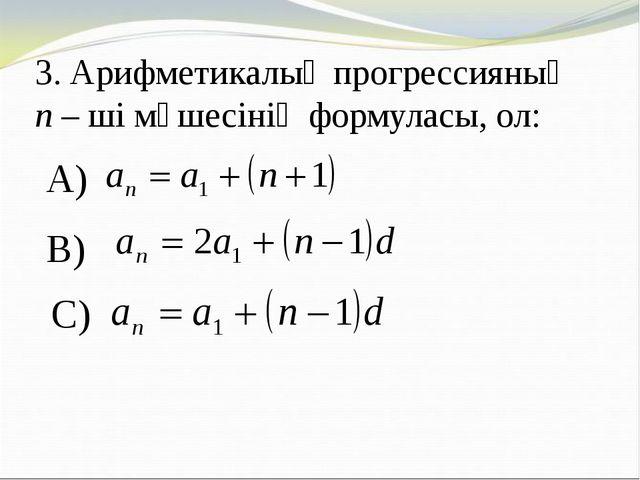 3. Арифметикалық прогрессияның n – ші мүшесінің формуласы, ол: A) B) C)