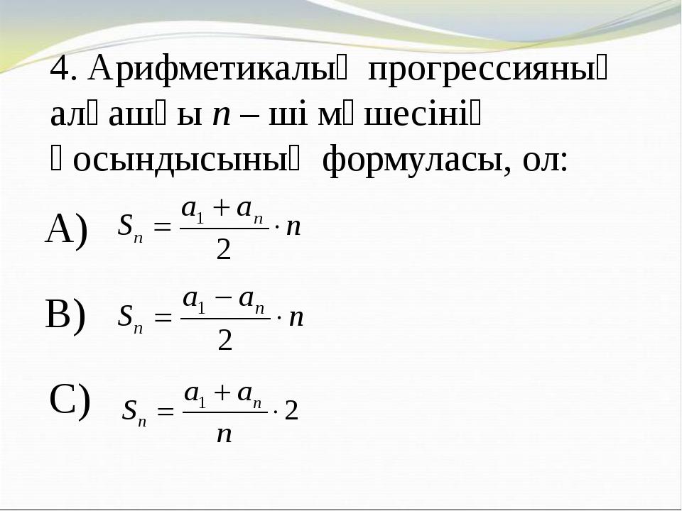 4. Арифметикалық прогрессияның алғашқы n – ші мүшесінің қосындысының формулас...