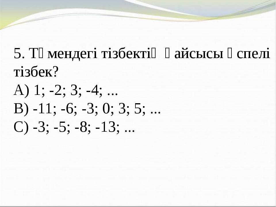 5. Төмендегі тізбектің қайсысы өспелі тізбек? A) 1; -2; 3; -4; ... B) -11; -6...