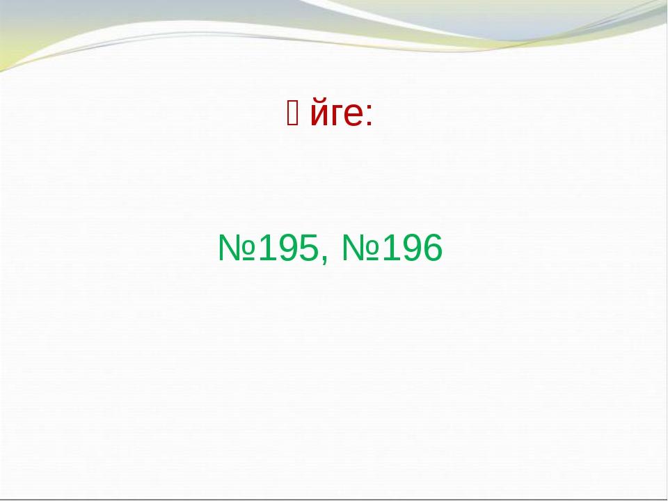 Үйге: №195, №196