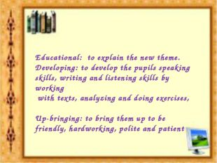 Educational: to explain the new theme. Developing: to develop the pupils spea