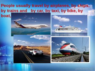 People usually travel by airplanes, by ships, by trains and by car, by taxi,