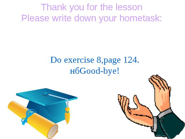Thank you for the lesson Please write down your hometask: Do exercise 8,page...