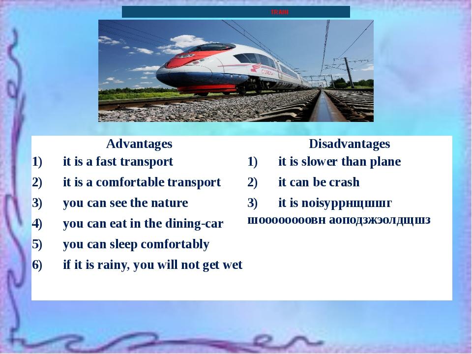TRAIN Advantages Disadvantages 1) it is a fast transport 2) it is...