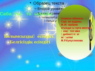Болымсыздық есімдігі. Белгісіздік есімдігі Сабақтың тақырыбы: Алматы облысы
