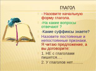 - Назовите начальную форму глагола. -На какие вопросы отвечают ? -Какие суффи