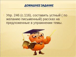 Упр. 246 (с.116), составить устный ( по желанию письменный) рассказ на предло