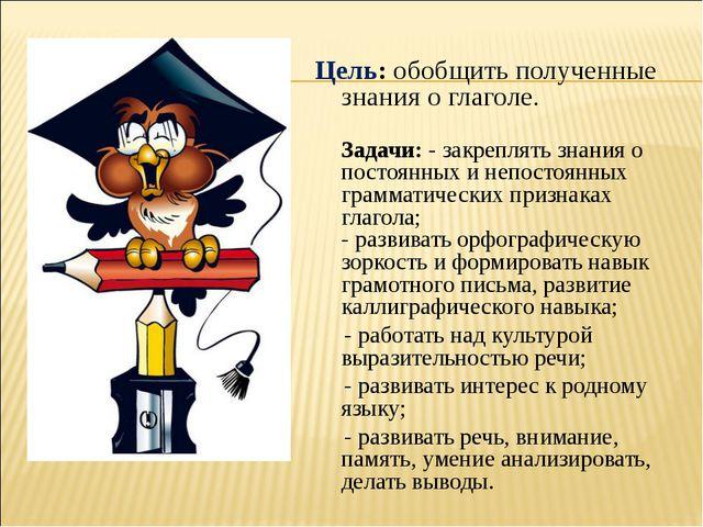 Цель: обобщить полученные знания о глаголе. Задачи: - закреплять знания о по...