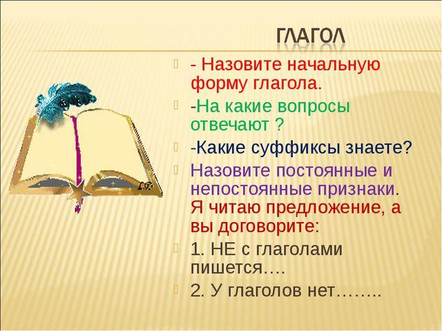 - Назовите начальную форму глагола. -На какие вопросы отвечают ? -Какие суффи...