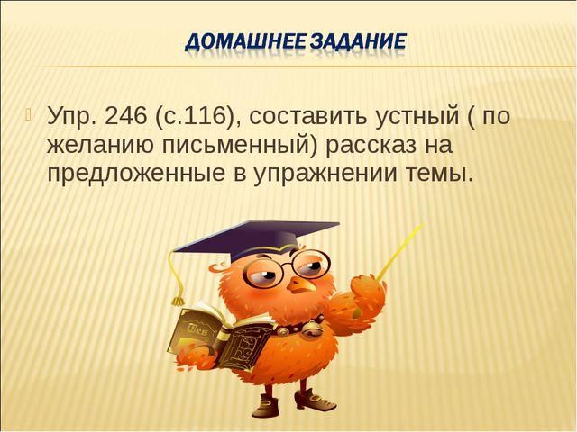 Упр. 246 (с.116), составить устный ( по желанию письменный) рассказ на предло...