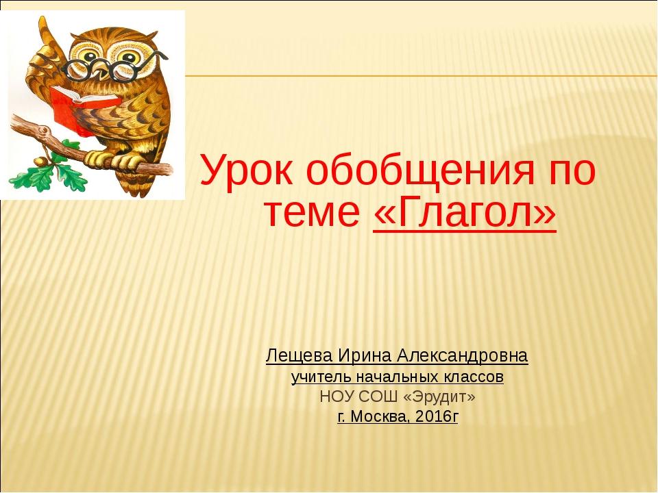 Урок обобщения по теме «Глагол» Лещева Ирина Александровна учитель начальных...