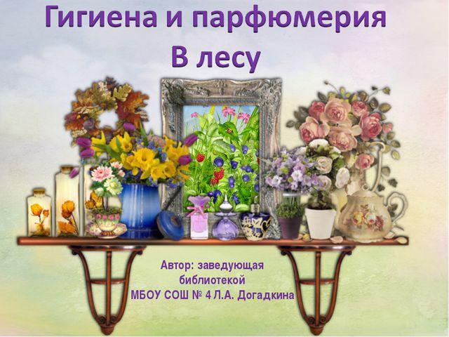 Автор: заведующая библиотекой МБОУ СОШ № 4 Л.А. Догадкина