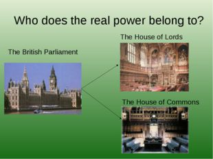 Who does the real power belong to? The British Parliament The House of Lords