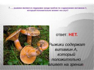 7. … рыжики являются лидерами среди грибов по содержанию витамина С, который