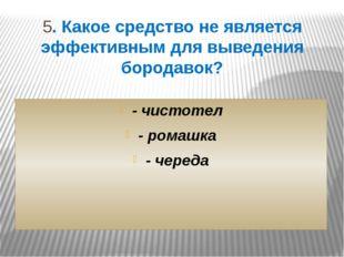 5. Какое средство не является эффективным для выведения бородавок? - чистотел