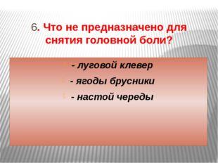 6. Что не предназначено для снятия головной боли? - луговой клевер - ягоды бр