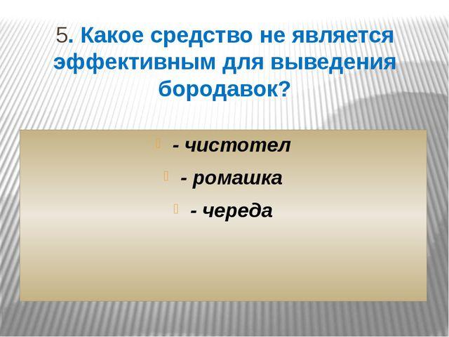 5. Какое средство не является эффективным для выведения бородавок? - чистотел...
