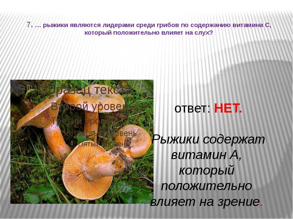 7. … рыжики являются лидерами среди грибов по содержанию витамина С, который...