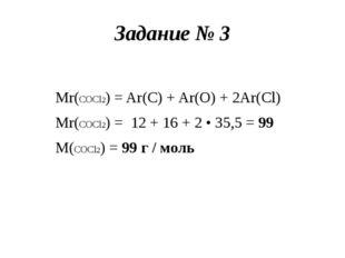 Задание № 3 Mr(COCl2) = Ar(C) + Ar(O) + 2Ar(Cl) Mr(COCl2) = 12 + 16 + 2 • 35,