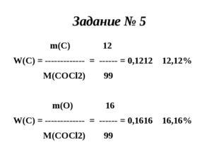 Задание № 5 m(C) 12 W(C) = ------------- = ------ = 0,1212 12,12% M(COCl2) 99