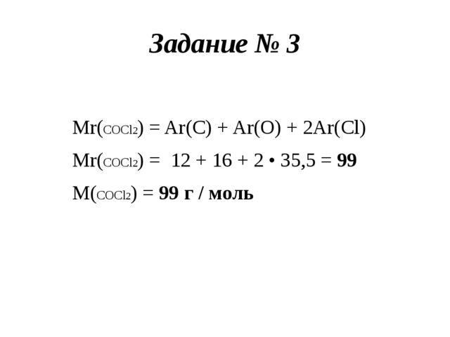 Задание № 3 Mr(COCl2) = Ar(C) + Ar(O) + 2Ar(Cl) Mr(COCl2) = 12 + 16 + 2 • 35,...