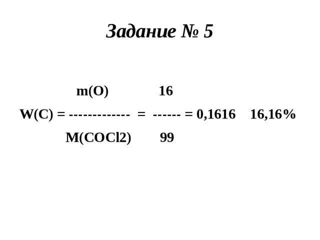 Задание № 5 m(O) 16 W(C) = ------------- = ------ = 0,1616 16,16% M(COCl2) 99