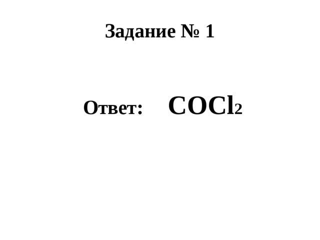 Задание № 1 Ответ: COCl2