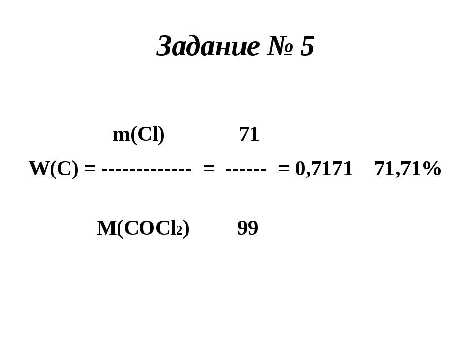Задание № 5 m(Cl) 71 W(C) = ------------- = ------ = 0,7171 71,71% M(COCl2) 99