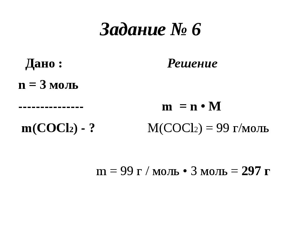 Задание № 6 Дано : Решение n = 3 моль --------------- m = n • M m(COCl2) - ?...