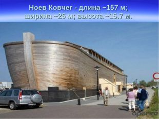 Ноев Ковчег - длина ~157 м; ширина ~26 м; высота ~15.7 м.