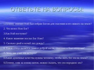 ОТВЕТЬТЕ НА ВОПРОСЫ: 1.Почему именно Ной был избран Богом для спасения всего