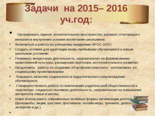 Задачи на 2015– 2016 уч.год: Организовать единое воспитательное пространство,