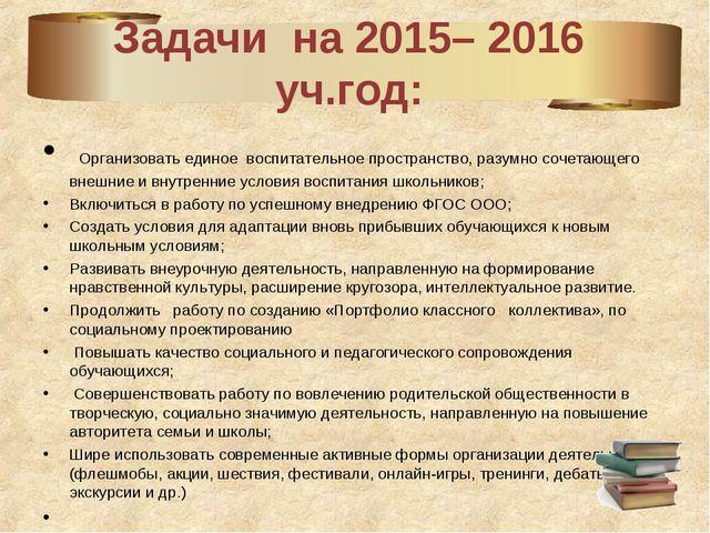 Задачи на 2015– 2016 уч.год: Организовать единое воспитательное пространство,...