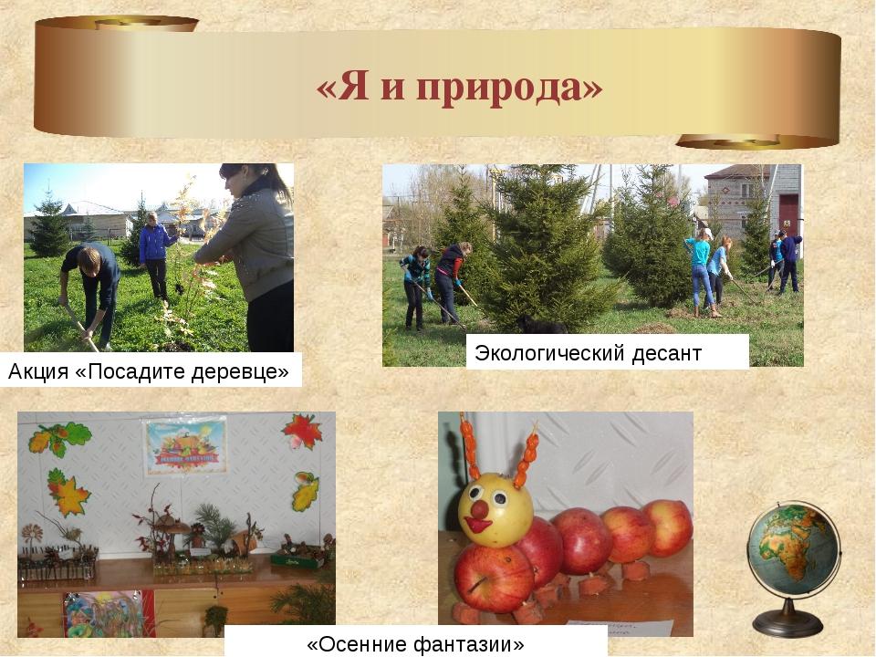 «Я и природа» Акция «Посадите деревце» Экологический десант «Осенние фантазии»