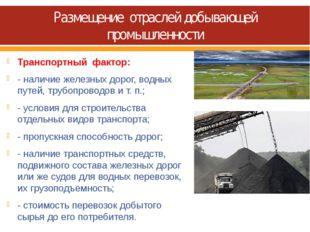 Размещение отраслей добывающей промышленности Транспортный фактор: - наличие