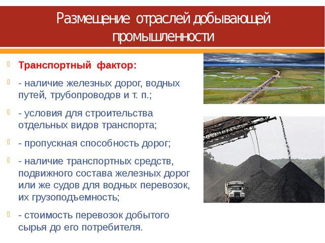 Размещение отраслей добывающей промышленности Транспортный фактор: - наличие...
