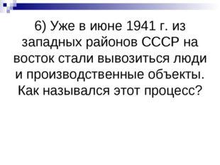 6) Уже в июне 1941 г. из западных районов СССР на восток стали вывозиться люд