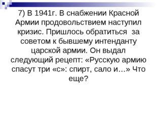 7) В 1941г. В снабжении Красной Армии продовольствием наступил кризис. Пришл